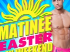 Matinée Gay Easter Weekend
